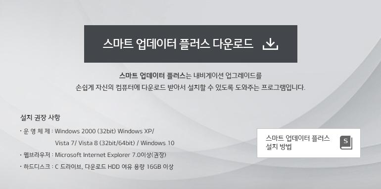 스마트 업데이터 플러스는 내비게이션 업그레이드를 손쉽게 자신의 컴퓨터에 다운로드 받아서 설치할 수 있도록 도와주는 프로그램입니다. 설치 권장 사항 운 영 체 제 : Windows 2000 (32bit) / Windows XP / Windows Vista / Windows 7, 8, 10 (32bit/64bit) 웹브라우저 : Microsoft Internet Explorer 7.0이상(권장) 하드디스크 : C 드라이브, 다운로드 HDD 여유 용량 16GB 이상