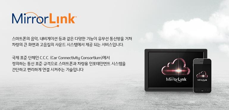 MirrorLink 스마트폰의 음악, 내비게이션 등과 같은 다양한 기능이 유무선 통신망을 거쳐 차량의 큰 화면과 고음질의 사운드 시스템에서 제공 되는 서비스입니다. 국제 표준 단체인 C.C.C. (Car Connectivity Consortium)에서 정의하는 통신 표준 규격으로 스마트폰과 차량용 인포테인먼트 시스템을 간단하고 편리하게 연결 시켜주는 기술입니다 ※ MirrorLink 기능은 '스마트 내비게이션'에서만 사용 가능합니다.