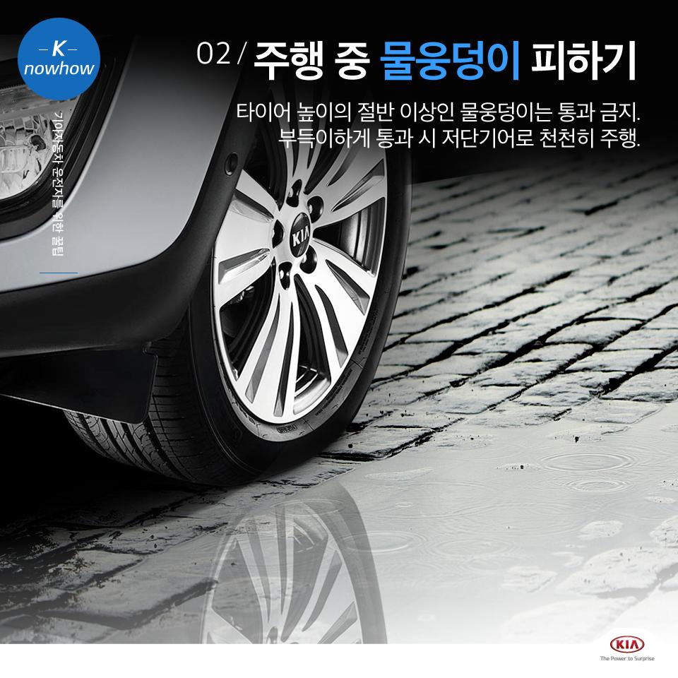 K nowhow 기아자동차 운전자를 위한 꿀팁 02. 주행 중 물웅덩이 피하기 타이어 높이의 절반 이상인 물웅덩이는 통과 금지. 부득이하게 통과 시 저단기어로 천천히 주행.