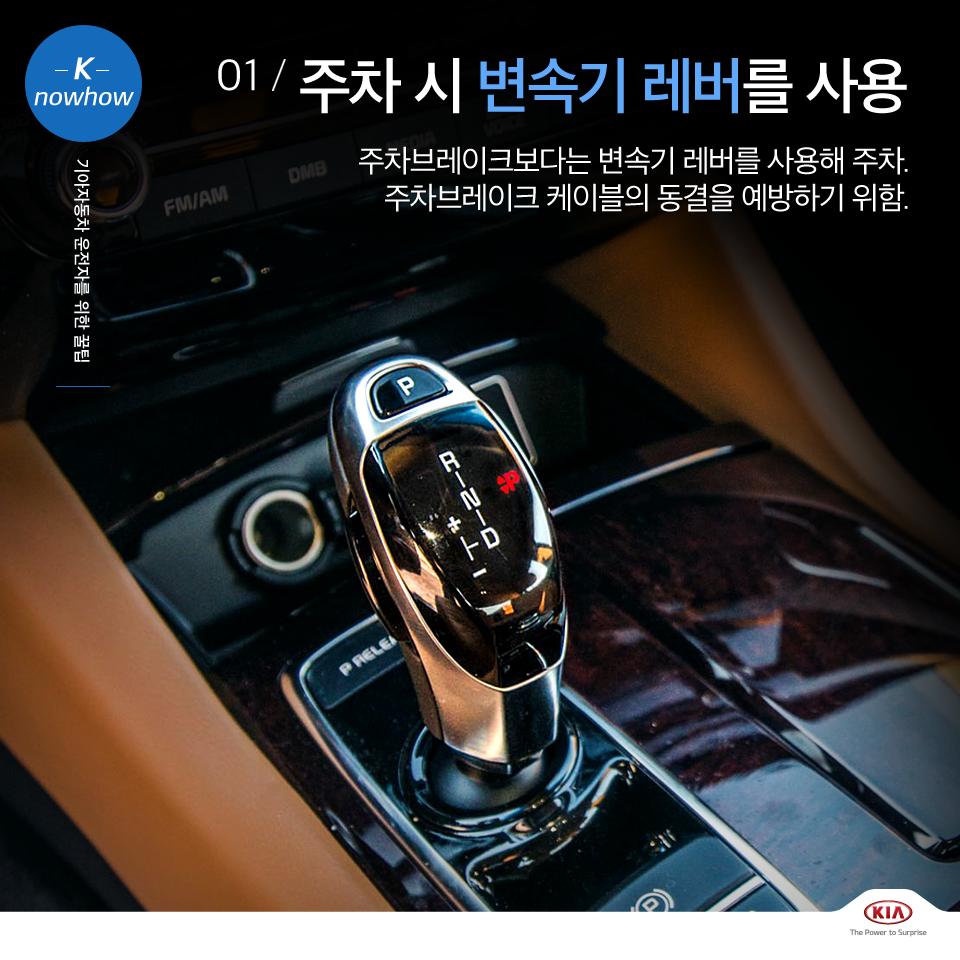 K nowhow 기아자동차 운전자를 위한 꿀팁 01. 주차 시 변속기 레버를 사용 주차브레이크보다는 변속기 레버를 사용해 주차. 주차브레이크 케이블의 동결을 예방하기 위함.