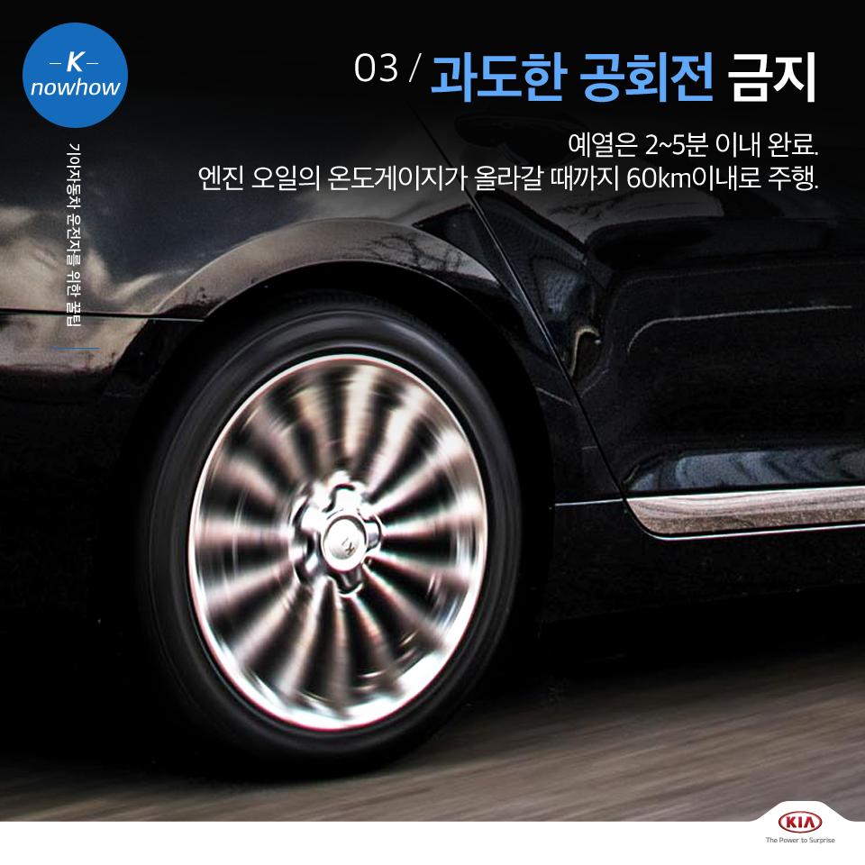 K nowhow 기아자동차 운전자를 위한 꿀팁 03. 과도한 공회전 금지 예열은 2~5분 이내 완료. 엔진 오일의 온도게이지가 올라갈 때까지 60km이내로 주행.